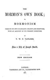 The Mormon's Own Book, Or, Mormonism Tried by Its Own Standards - Reason and Scripture: With an Account of Its Present Condition ... Also a Life of Joseph Smith