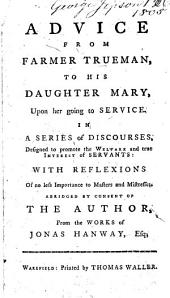 Advice from Farmer Trueman: To His Daughter Mary, Upon Her Going to Service. In a Series of Discourses, Designed to Promote the Welfare and True Interest of Servants: with Reflexions of No Less Importance to Masters and Mistresses. Abridged by Consent of the Author, from the Works of Jonas Hanway, Esq