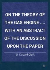 On the Theory of the Gas Engine ...: With an Abstract of the Discussion Upon the Paper
