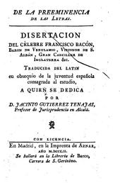 "De la Preeminencia de la Letras. Disertacion ... traducida del latin ... por D. Jacinto Gutienez Tenajas. [A translation of book 1 of the ""De Augmentis Scientiarum.""]"
