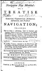 Navigation New Modelled, Or, A Treatise of Geometrical, Trigonometrical, Arithmetical, Instrumental, and Practical Navigation: Teaching how to Keep a Reckoning, Both in Latitude and Longitude, Without Tables Or Instruments, by a New Method Never Yet Published : Illustrated with Practical Examples of Keeping a Journal and Correcting it by an Observation, with a New Way of Finding the Variation and Time of High-water at Any Known Port : Together with All Necessary Tables, Calculated to the New Stile, and the Projection of the Sphere, Orthographic and Stereographic : Also Current Sailing, with Other Pleasant Questions, and how to Correct the Longitude by a Solar Observation