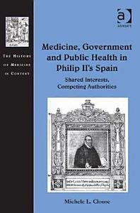 Medicine  Government  and Public Health in Philip II s Spain PDF