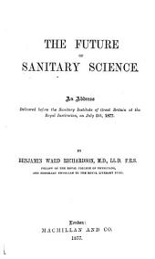 The Future of Sanitary Science: An Address Delivered Before the Sanitary Institute of Great Britain at the Royal Institution, on July 5th, 1877