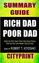 Summary Guide Rich Dad Poor Dad: What the Rich Teach Their Kids about Money That the Poor and Middle Class Do Not! Book by Robert T. Kiyosaki Cityprin