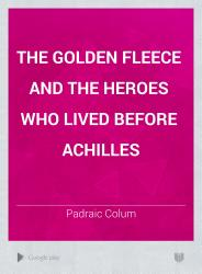 The Golden Fleece And The Heroes Who Lived Before Achilles Book PDF