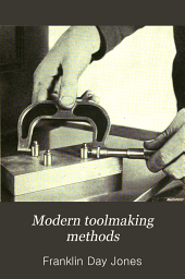 Modern toolmaking methods: a treatise om precision dividing and locating methods, lapping, making forming tools, accurate threading, bench lathe practice, tools for precision measurements, and general toolmaking practice