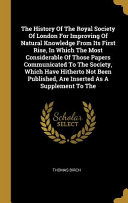 The History Of The Royal Society Of London For Improving Of Natural Knowledge From Its First Rise, In Which The Most Considerable Of Those Papers Comm
