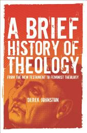 A Brief History of Theology: From the New Testament to Feminist Theology