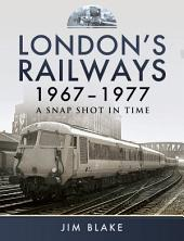London's Railways 1967-1977: A Snap Shot in Time