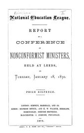 Report of a Conference of Nonconformist Ministers, held at Leeds, on Tuesday, January 18th, 1870