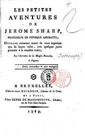 Les petites aventures de Jérome Sharp, professeur de physique amusante; ouvrage contenant autant de tours ingénieux que de leçons utiles, avec quelques petits portraits à la manière noire; par l'auteur de la Magie Blanche. 18 figures