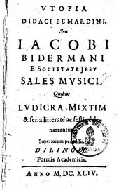 Utopia Didaci Bemardini seu sales musici quibus ludicra mixtim & seria litterate ac festive denarrantur