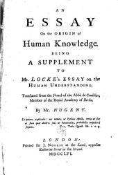 An Essay on the Origin of Human Knowledge: Being a Supplement to Mr. Locke's Essay on the Human Understanding. Translated from the French of the Abbè de Condillac ...