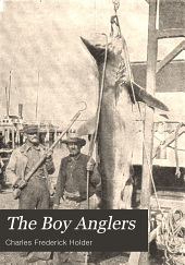 The Boy Anglers: Their Adventures in the Gulf of Mexico, California, the Pacific and Atlantic Oceans, and the Lakes and Streams of Canada