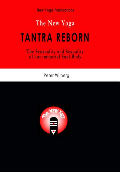 The New Yoga   Tantra Reborn  the Sensuality   Sexuality of Our Immortal Soul Body  PDF