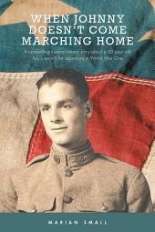 When Johnny Doesn't Come Marching Home: A Compelling Human Interest Story About a 20 Year Old Boy's Search for Adventure in World War One