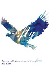Born to Fly: Pursuing the Life You Were Meant to Live...Free