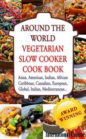 AROUND THE WORLD: VEGETARIAN SLOW COOKER COOKBOOK: Asian, American, Indian, African Caribbean, Canadian, European, Global, Italian, Mediterranean..