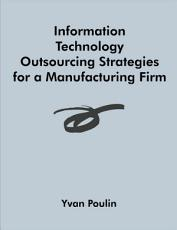 Information Technology Outsourcing Strategies for a Manufacturing Firm PDF