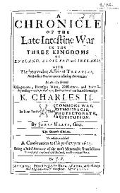 A Chronicle of the Late Intestine War in the Three Kingdoms of England, Scotland and Ireland: With the Intervening Affairs of Treaties, and Other Occurrences Relating Thereunto. As Also the Several Usurpations, Forreign Wars, Differences and Interests Depending Upon It, to the Happy Restitution of Our Sacred Soveraign K. Charles II. In Four Parts, Viz. The Commons War, Democracie, Protectorate, Restitution