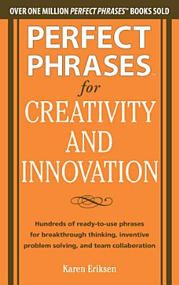 Perfect Phrases for Creativity and Innovation  Hundreds of Ready to Use Phrases for Break Through Thinking  Problem Solving  and Inspiring Team