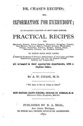 Dr. Chase's Recipes; Or, Information for Everybody: An Invaluable Collection of about Eight Hundred Practical Recipes, for Merchants, Grocers, Saloon-keepers, Physicians, Druggists ... and Families Generally ... All Arranged in Their Appropriate Departments, with a Copious Index