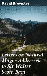 Letters on Natural Magic; Addressed to Sir Walter Scott, Bart