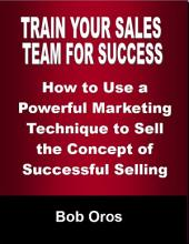 Train Your Sales Team for Success: How to Use a Powerful Marketing Technique to Sell the Concepts of Successful Selling
