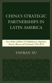 China's Strategic Partnerships in Latin America: Case Studies of China's Oil Diplomacy in Argentina, Brazil, Mexico, and Venezuela, 1991–2015