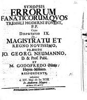 Synopsis errorum fanaticorum, quos Tremuli moderni fovent, disputationibus aliquot academicis exposita: De magistratu et regno novissimo. Disputatio IX.