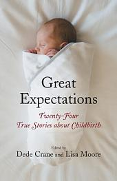 Great Expectations: Twenty-Four True Stories about Childbirth
