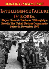 Intelligence Failure In Korea:: Major General Charles A. Willoughby's Role In The United Nations Command's Defeat In November 1950