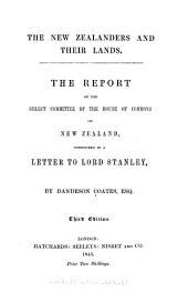 The New Zealanders and Their Lands: The Report of the Select Committee of the House of Commons on New Zealand, Considered in a Letter to Lord Stanley