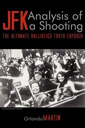 JFK. Analysis of a Shooting: The Ultimate Ballistics Truth Exposed