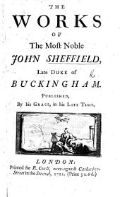 The Works of the Most Noble John Sheffield, Late Duke of Buckingham: Published, by His Grace, in His Life Time