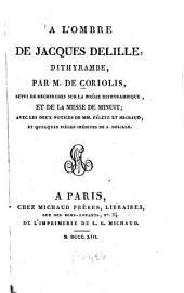 A l'ombre de Jacques Delille: dithyrambe, par de Coriolis, suivi de recherches sur la poésie dithyrambique, et de La messe de minuit : avec les deux notices de Féletz et Michaud, et quelques pièces inédites de J. Delille