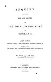Inquiry into the rise and growth of the royal prerogative in England: A new edition, with the author's latest corrections, biographical notices, &c. To which is added An inquiry into the life and character of King Eadwig