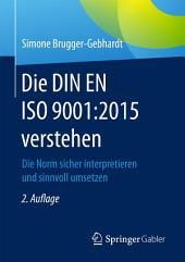 Die DIN EN ISO 9001:2015 verstehen: Die Norm sicher interpretieren und sinnvoll umsetzen, Ausgabe 2