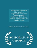 History of Plymouth Plantation     Reprinted from the Massachusetts Historical Collections  Edited  with Notes  by Charles Deane    Scholar s Choice Edition PDF