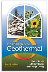 The Smart Guide to Geothermal: How to Harvest Earth's Free Energy for Heating & Cooling
