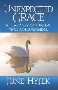 Unexpected Grace  A Discovery of Healing through Surrender PDF