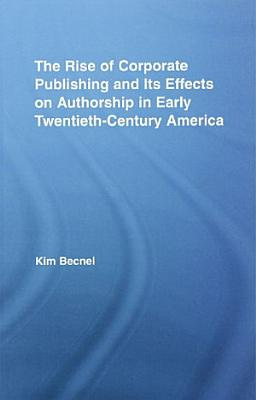 The Rise of Corporate Publishing and Its Effects on Authorship in Early Twentieth Century America PDF