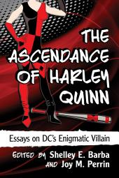The Ascendance of Harley Quinn: Essays on DC's Enigmatic Villain