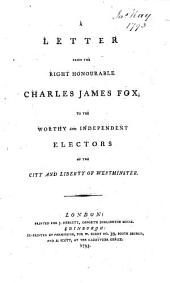 A Letter from the Right Honourable Charles James Fox to the ... electors of the City and liberties of Westminster