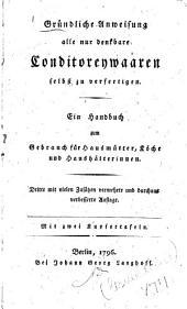 Gruendliche Anweisung alle nur denkbare Conditoreywaaren selbst zu verfertigen: Ein Handbuch zum Gebrauch für Hausmütter, Köche und Haushälterinnen