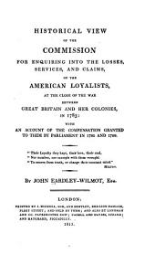 Historical view of the Commission for enquiring into the losses, services, and claims of the American loyalists, at the close of the war between Great Britain and her colonies, in 1783: with an account of the compensation granted to them by Parliament in 1785 and 1788