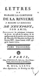 Lettres de Madame la comtesse de la Riviere à Madame la baronne de Neufpont, son amie: contenant les principaux événemens de sa vie ... avec beaucoup de nouvelles & d'anecdotes du regne de Louis XIV, depuis l'année 1686 jusqu'à l'année 1712