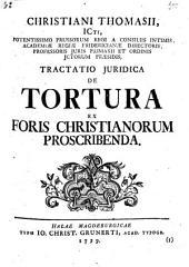 Christiani Thomasii ...ordinis jctorum praesidis, Tractatio juridica de tortura ex foris christianorum proscribenda