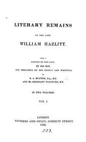Literary remains of the late William Hazlitt. With a notice of his life, by his son, and thoughts on his genius and writings, by E.L. Bulwer and mr. sergeant Talfourd