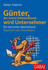 Günter, der innere Schweinehund, wird Unternehmer: Ein tierisches Macherbuch